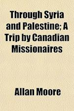 Through Syria and Palestine; A Trip by Canadian Missionaires af Allan Moore