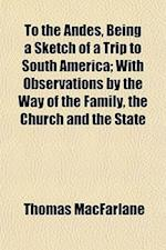To the Andes, Being a Sketch of a Trip to South America; With Observations by the Way of the Family, the Church and the State af Thomas Macfarlane