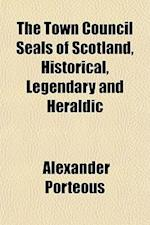 The Town Council Seals of Scotland, Historical, Legendary and Heraldic af Alexander Porteous