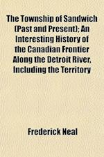 The Township of Sandwich (Past and Present); An Interesting History of the Canadian Frontier Along the Detroit River, Including the Territory af Frederick Neal