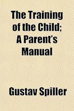 The Training of the Child; A Parent's Manual af Gustav Spiller