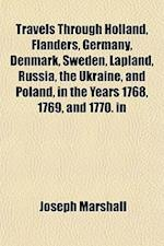 Travels Through Holland, Flanders, Germany, Denmark, Sweden, Lapland, Russia, the Ukraine, and Poland, in the Years 1768, 1769, and 1770. in af Joseph Marshall