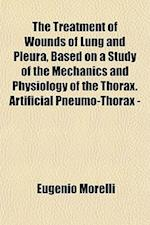 The Treatment of Wounds of Lung and Pleura, Based on a Study of the Mechanics and Physiology of the Thorax. Artificial Pneumo-Thorax - af Eugenio Morelli
