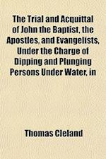 The Trial and Acquittal of John the Baptist, the Apostles, and Evangelists, Under the Charge of Dipping and Plunging Persons Under Water, in af Thomas Cleland