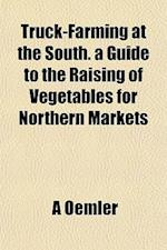 Truck-Farming at the South. a Guide to the Raising of Vegetables for Northern Markets af A. Oemler