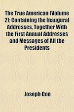 The True American (Volume 2); Containing the Inaugural Addresses, Together with the First Annual Addresses and Messages of All the Presidents af Joseph Coe
