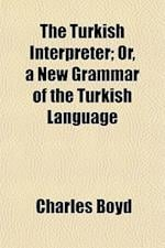 The Turkish Interpreter; Or, a New Grammar of the Turkish Language af Charles Boyd