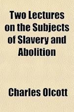 Two Lectures on the Subjects of Slavery and Abolition af Charles Olcott