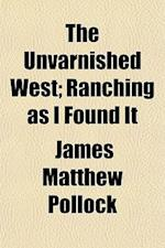 The Unvarnished West; Ranching as I Found It af James Matthew Pollock