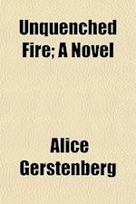 Unquenched Fire; A Novel af Alice Gerstenberg