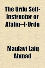 The Urdu Self-Instructor or Ataliq--I-Urdu af Maulavi Laiq Ahmad