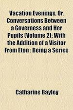 Vacation Evenings, Or, Conversations Between a Governess and Her Pupils (Volume 2); With the Addition of a Visitor from Eton af Catharine Bayley