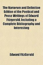 The Variorum and Definitive Edition of the Poetical and Prose Writings of Edward Fitzgerald, Including a Complete Bibliography and Interesting