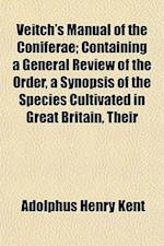Veitch's Manual of the Coniferae; Containing a General Review of the Order, a Synopsis of the Species Cultivated in Great Britain, Their af Adolphus Henry Kent