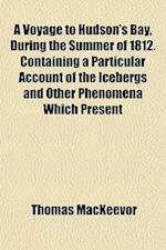 A Voyage to Hudson's Bay, During the Summer of 1812. Containing a Particular Account of the Icebergs and Other Phenomena Which Present af Thomas Mackeevor
