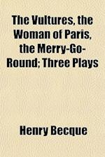 The Vultures, the Woman of Paris, the Merry-Go-Round; Three Plays af Henry Becque
