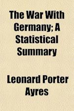 The War with Germany; A Statistical Summary