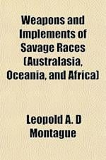 Weapons and Implements of Savage Races (Australasia, Oceania, and Africa) af Leopold A. D. Montague