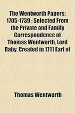 The Wentworth Papers; 1705-1739; Selected from the Private and Family Correspondence of Thomas Wentworth, Lord Raby, Created in 1711 Earl of af Thomas Wentworth
