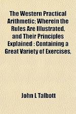 The Western Practical Arithmetic; Wherein the Rules Are Illustrated, and Their Principles Explained af John L. Talbott