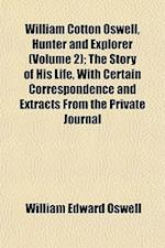 William Cotton Oswell, Hunter and Explorer (Volume 2); The Story of His Life, with Certain Correspondence and Extracts from the Private Journal af William Edward Oswell