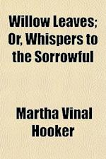 Willow Leaves; Or, Whispers to the Sorrowful af Martha Vinal Hooker
