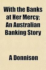 With the Banks at Her Mercy; An Australian Banking Story af A. Donnison