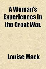 A Woman's Experiences in the Great War. af Louise Mack