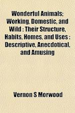 Wonderful Animals; Working, Domestic, and Wild af Vernon S. Morwood