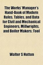 The Works' Manager's Hand-Book of Modern Rules, Tables, and Data for Civil and Mechanical Engineers, Millwrights, and Boiler Makers; Tool af Walter S. Hutton