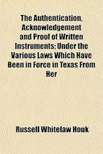 The Authentication, Acknowledgement and Proof of Written Instruments; Under the Various Laws Which Have Been in Force in Texas from Her af Russell Whitelaw Houk