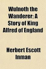 Wulnoth the Wanderer; A Story of King Alfred of England af Herbert Escott Inman