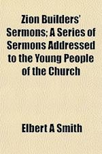 Zion Builders' Sermons; A Series of Sermons Addressed to the Young People of the Church af Elbert a. Smith