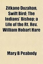 Zitkano Duzahan, Swift Bird; The Indians' Bishop; A Life of the Rt. REV. William Hobart Hare af Mary B. Peabody