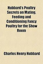 Hubbard's Poultry Secrets on Mating, Feeding and Conditioning Fancy Poultry for the Show Room af Charles Henry Hubbard
