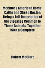 McClure's American Horse, Cattle and Sheep Doctor; Being a Full Description of the Diseases Common to These Animals, Together with a Complete af Robert McClure