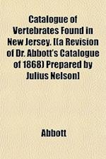 Catalogue of Vertebrates Found in New Jersey. [(A Revision of Dr. Abbott's Catalogue of 1868) Prepared by Julius Nelson] af Edwin Abbott, Abbott