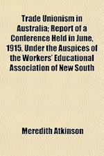 Trade Unionism in Australia; Report of a Conference Held in June, 1915, Under the Auspices of the Workers' Educational Association of New South af Meredith Atkinson