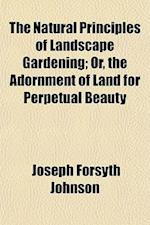The Natural Principles of Landscape Gardening; Or, the Adornment of Land for Perpetual Beauty af Joseph Forsyth Johnson