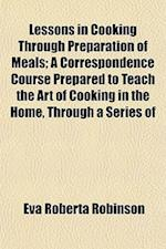Lessons in Cooking Through Preparation of Meals; A Correspondence Course Prepared to Teach the Art of Cooking in the Home, Through a Series of af Eva Roberta Robinson