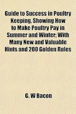 Guide to Success in Poultry Keeping, Showing How to Make Poultry Pay in Summer and Winter; With Many New and Valuable Hints and 200 Golden Rules af G. W. Bacon