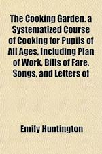 The Cooking Garden. a Systematized Course of Cooking for Pupils of All Ages, Including Plan of Work, Bills of Fare, Songs, and Letters of af Emily Huntington