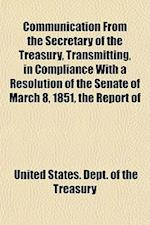 Communication from the Secretary of the Treasury, Transmitting, in Compliance with a Resolution of the Senate of March 8, 1851, the Report of