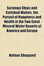 Saratoga Chips and Carlsbad Wafers. the Pursuit of Happiness and Health at the Two Great Mineral Water Resorts of America and Europe af Nathan Sheppard