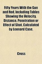 Fifty Years with the Gun and Rod, Including Tables Showing the Velocity, Distance, Penetration or Effect of Shot, Calculated by Leonard Case,