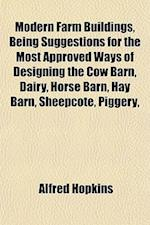 Modern Farm Buildings, Being Suggestions for the Most Approved Ways of Designing the Cow Barn, Dairy, Horse Barn, Hay Barn, Sheepcote, Piggery, af Alfred Hopkins