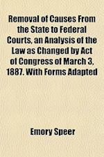 Removal of Causes from the State to Federal Courts, an Analysis of the Law as Changed by Act of Congress of March 3, 1887. with Forms Adapted af Emory Speer