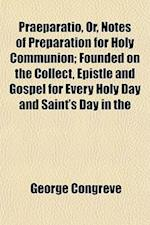 Praeparatio, Or, Notes of Preparation for Holy Communion; Founded on the Collect, Epistle and Gospel for Every Holy Day and Saint's Day in the af George Congreve