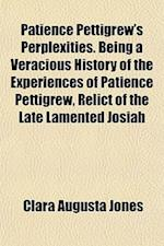 Patience Pettigrew's Perplexities. Being a Veracious History of the Experiences of Patience Pettigrew, Relict of the Late Lamented Josiah af Clara Augusta Jones