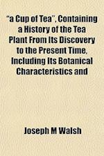 A Cup of Tea, Containing a History of the Tea Plant from Its Discovery to the Present Time, Including Its Botanical Characteristics and af Joseph M. Walsh